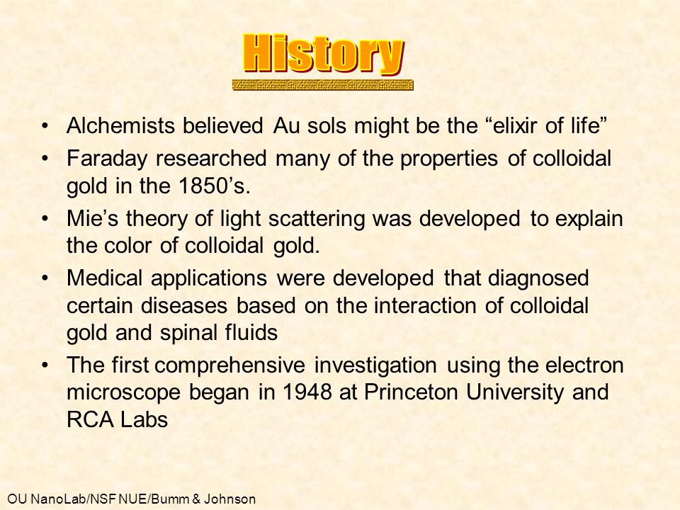 OU NanoLab/NSF NUE/Bumm & Johnson Alchemists believed Au sols might be the elixir of life Faraday researched many of the properties of colloidal gold