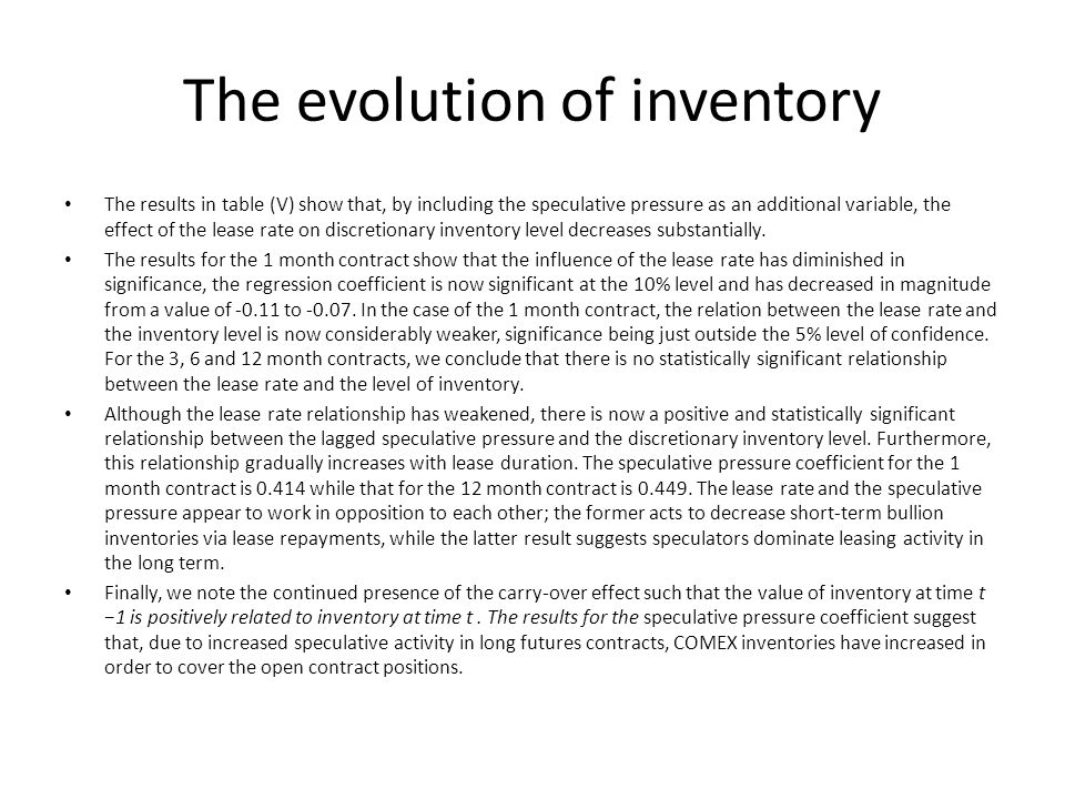 The evolution of inventory The results in table (V) show that, by including the speculative pressure as an additional variable, the effect of the lease rate on discretionary inventory level decreases substantially.