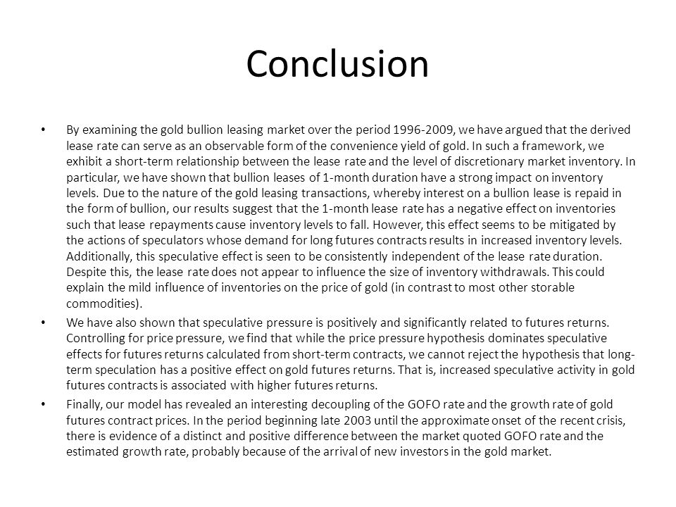 Conclusion By examining the gold bullion leasing market over the period 1996-2009, we have argued that the derived lease rate can serve as an observab