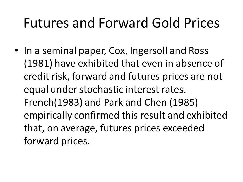 Futures and Forward Gold Prices In a seminal paper, Cox, Ingersoll and Ross (1981) have exhibited that even in absence of credit risk, forward and fut