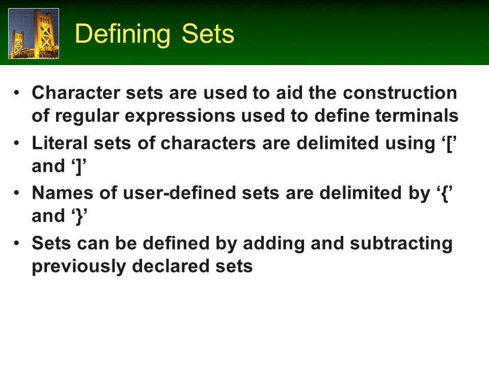 Defining Sets Character sets are used to aid the construction of regular expressions used to define terminals Literal sets of characters are delimited using [ and ] Names of user-defined sets are delimited by { and } Sets can be defined by adding and subtracting previously declared sets
