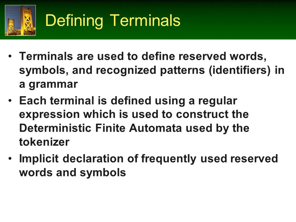 Defining Terminals Terminals are used to define reserved words, symbols, and recognized patterns (identifiers) in a grammar Each terminal is defined using a regular expression which is used to construct the Deterministic Finite Automata used by the tokenizer Implicit declaration of frequently used reserved words and symbols