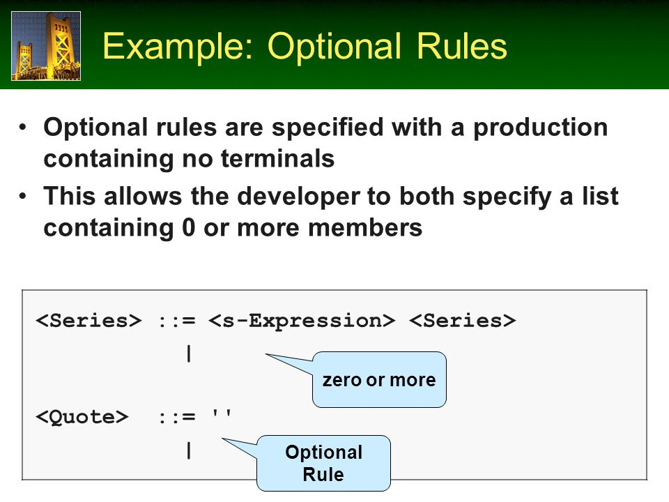 Example: Optional Rules Optional rules are specified with a production containing no terminals This allows the developer to both specify a list containing 0 or more members ::= | ::= | Optional Rule zero or more