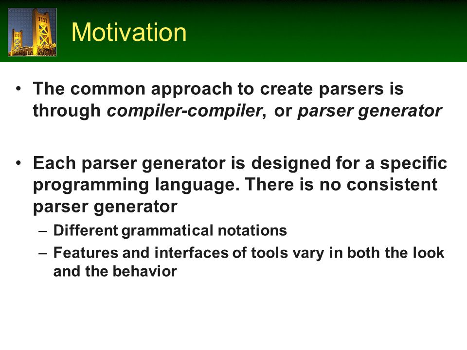 Motivation The common approach to create parsers is through compiler-compiler, or parser generator Each parser generator is designed for a specific programming language.