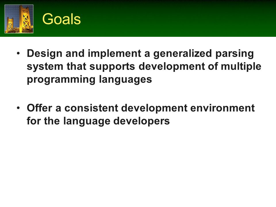 Goals Design and implement a generalized parsing system that supports development of multiple programming languages Offer a consistent development environment for the language developers