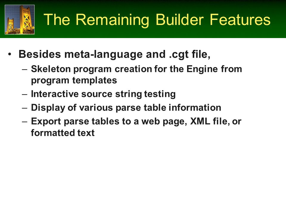 The Remaining Builder Features Besides meta-language and.cgt file, –Skeleton program creation for the Engine from program templates –Interactive source string testing –Display of various parse table information –Export parse tables to a web page, XML file, or formatted text