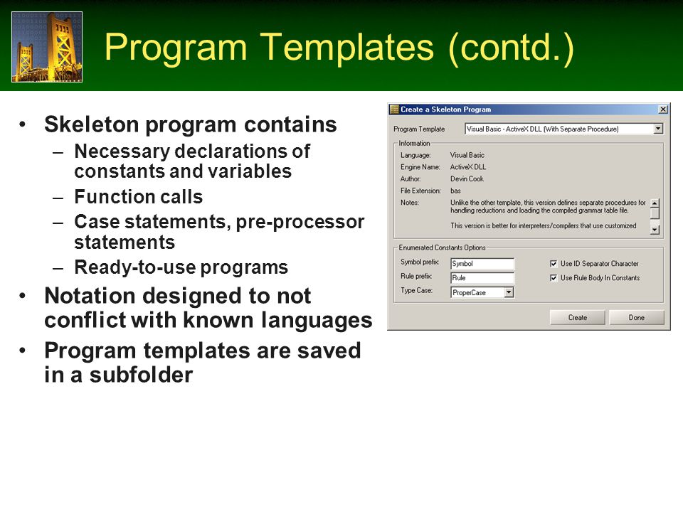 Program Templates (contd.) Skeleton program contains –Necessary declarations of constants and variables –Function calls –Case statements, pre-processor statements –Ready-to-use programs Notation designed to not conflict with known languages Program templates are saved in a subfolder