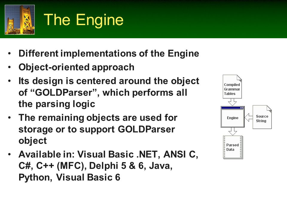 The Engine Different implementations of the Engine Object-oriented approach Its design is centered around the object of GOLDParser, which performs all the parsing logic The remaining objects are used for storage or to support GOLDParser object Available in: Visual Basic.NET, ANSI C, C#, C++ (MFC), Delphi 5 & 6, Java, Python, Visual Basic 6