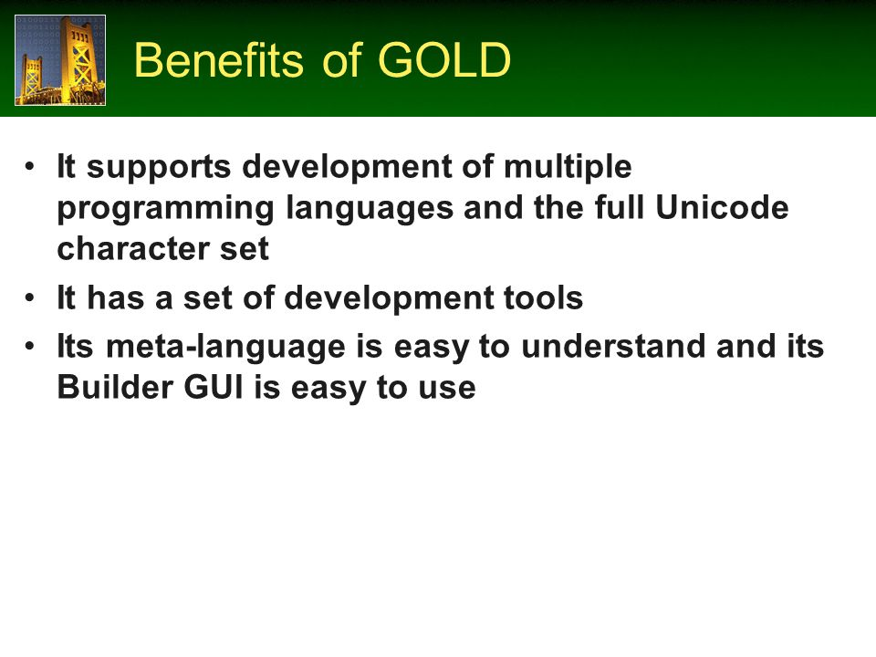 Benefits of GOLD It supports development of multiple programming languages and the full Unicode character set It has a set of development tools Its meta-language is easy to understand and its Builder GUI is easy to use