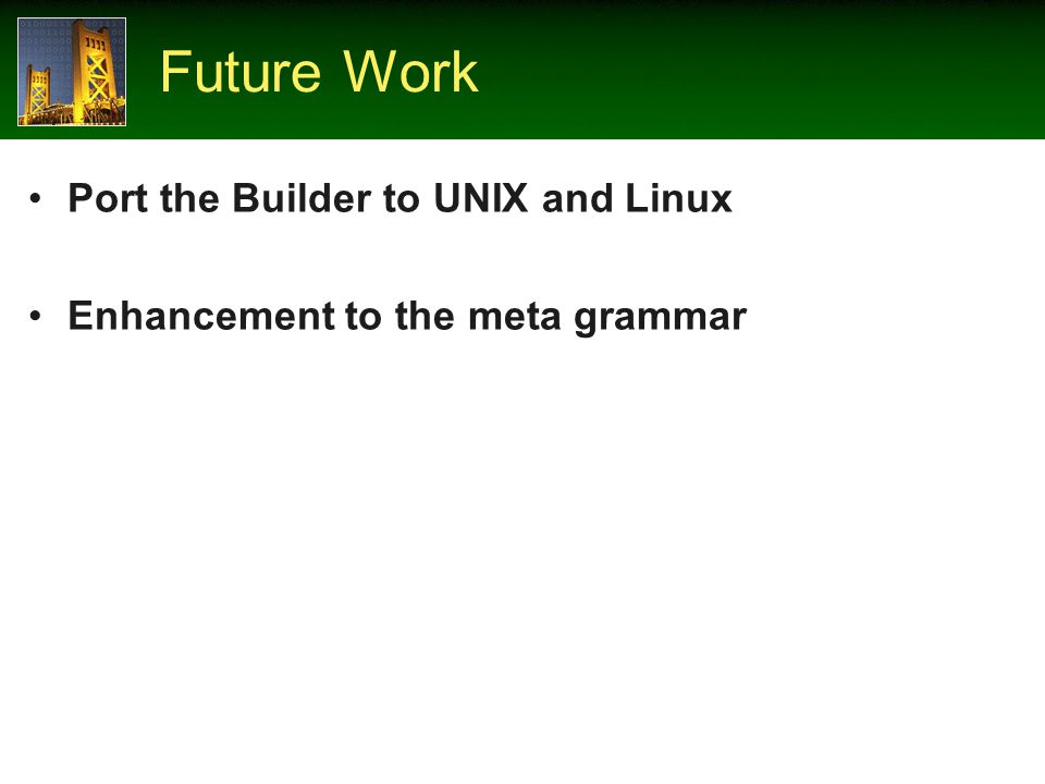 Future Work Port the Builder to UNIX and Linux Enhancement to the meta grammar