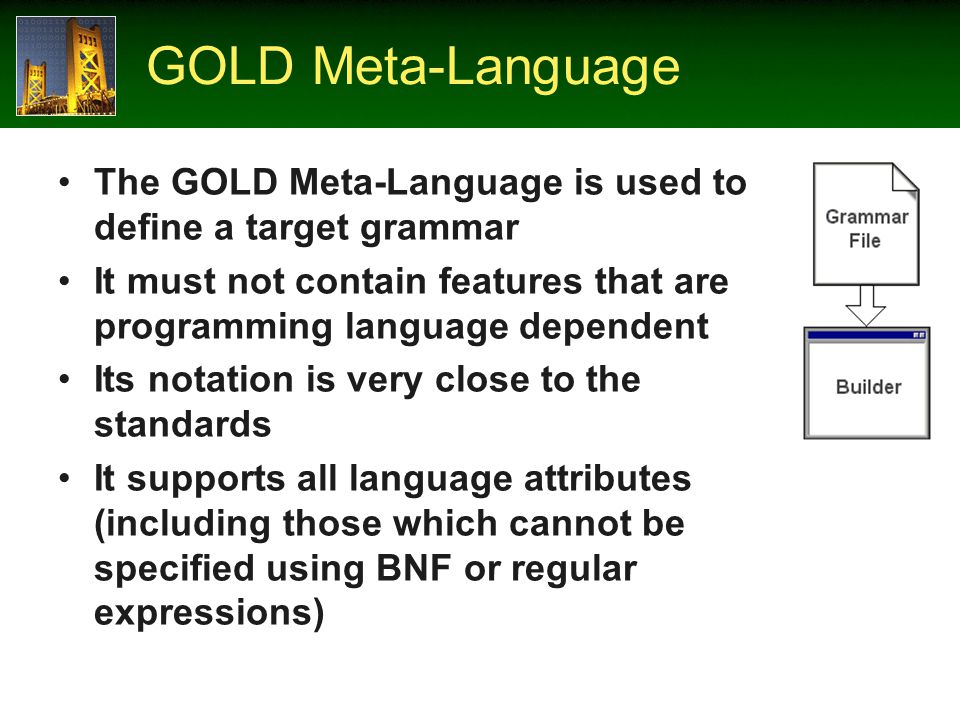 GOLD Meta-Language The GOLD Meta-Language is used to define a target grammar It must not contain features that are programming language dependent Its notation is very close to the standards It supports all language attributes (including those which cannot be specified using BNF or regular expressions)