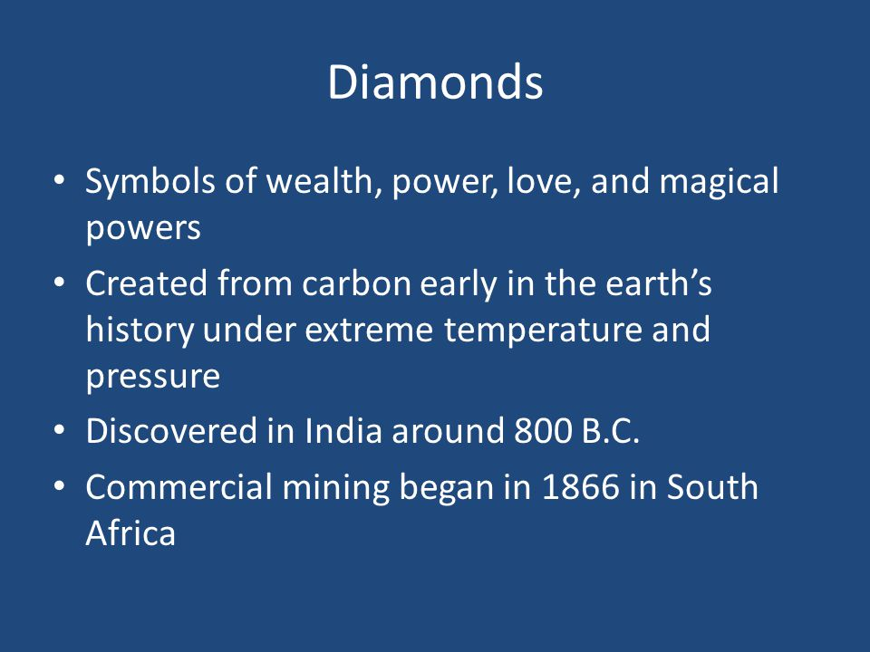 Diamonds Symbols of wealth, power, love, and magical powers Created from carbon early in the earths history under extreme temperature and pressure Discovered in India around 800 B.C.