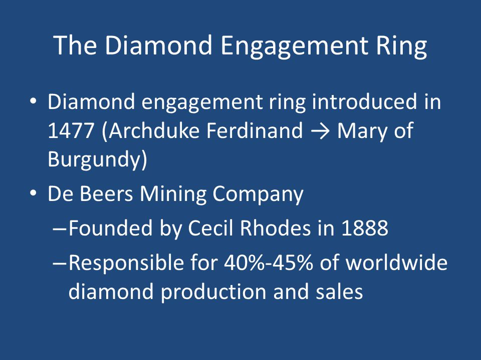 The Diamond Engagement Ring Diamond engagement ring introduced in 1477 (Archduke Ferdinand Mary of Burgundy) De Beers Mining Company – Founded by Cecil Rhodes in 1888 – Responsible for 40%-45% of worldwide diamond production and sales