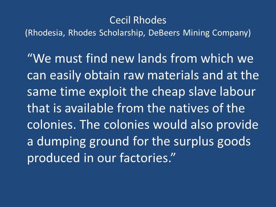 Cecil Rhodes (Rhodesia, Rhodes Scholarship, DeBeers Mining Company) We must find new lands from which we can easily obtain raw materials and at the same time exploit the cheap slave labour that is available from the natives of the colonies.