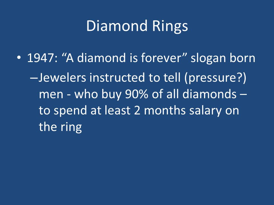 Diamond Rings 1947: A diamond is forever slogan born – Jewelers instructed to tell (pressure?) men - who buy 90% of all diamonds – to spend at least 2