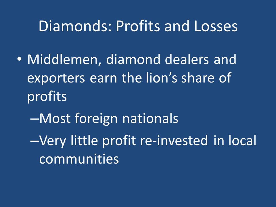 Diamonds: Profits and Losses Middlemen, diamond dealers and exporters earn the lions share of profits – Most foreign nationals – Very little profit re