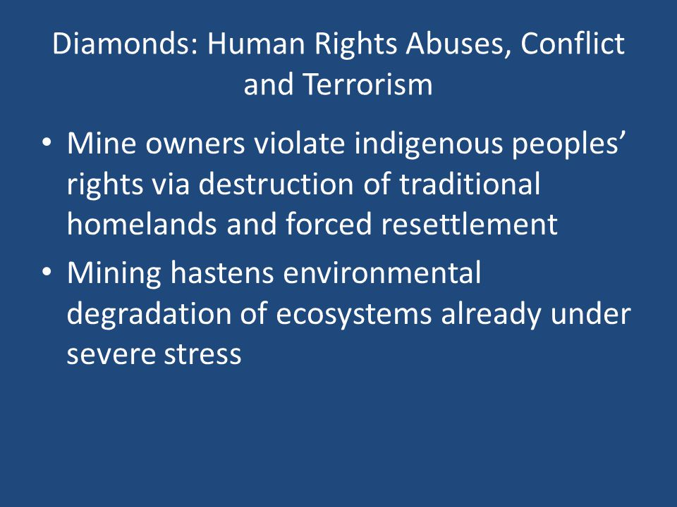 Diamonds: Human Rights Abuses, Conflict and Terrorism Mine owners violate indigenous peoples rights via destruction of traditional homelands and forced resettlement Mining hastens environmental degradation of ecosystems already under severe stress