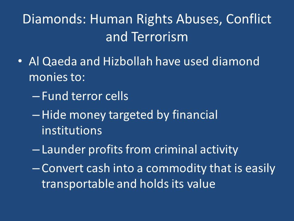 Diamonds: Human Rights Abuses, Conflict and Terrorism Al Qaeda and Hizbollah have used diamond monies to: – Fund terror cells – Hide money targeted by financial institutions – Launder profits from criminal activity – Convert cash into a commodity that is easily transportable and holds its value