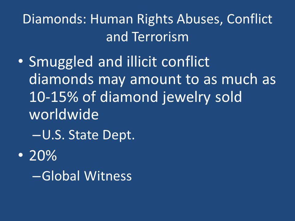 Diamonds: Human Rights Abuses, Conflict and Terrorism Smuggled and illicit conflict diamonds may amount to as much as 10-15% of diamond jewelry sold worldwide – U.S.