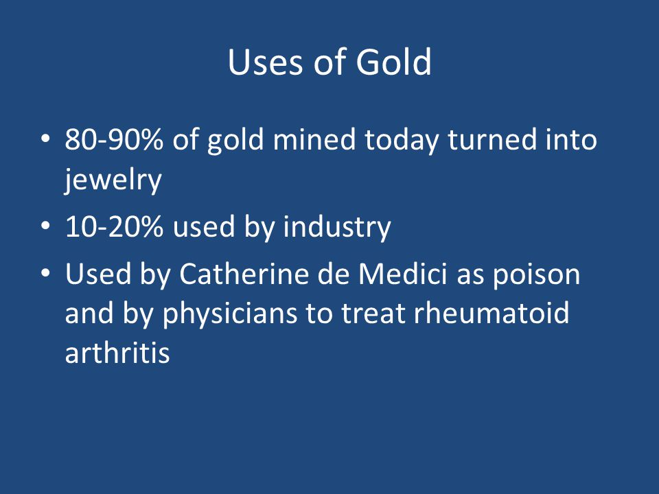 Uses of Gold 80-90% of gold mined today turned into jewelry 10-20% used by industry Used by Catherine de Medici as poison and by physicians to treat rheumatoid arthritis
