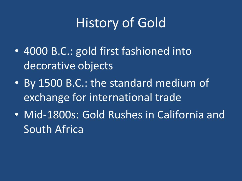 History of Gold 4000 B.C.: gold first fashioned into decorative objects By 1500 B.C.: the standard medium of exchange for international trade Mid-1800