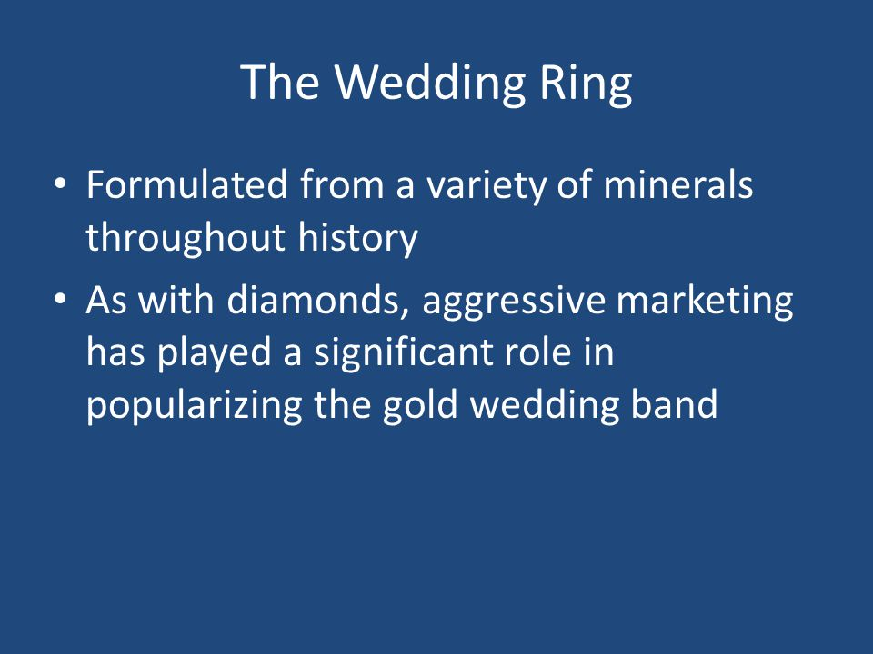 The Wedding Ring Formulated from a variety of minerals throughout history As with diamonds, aggressive marketing has played a significant role in popularizing the gold wedding band