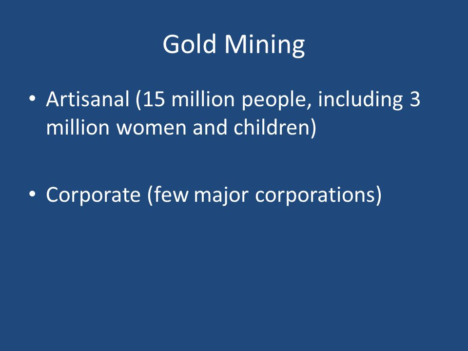Gold Mining Artisanal (15 million people, including 3 million women and children) Corporate (few major corporations)