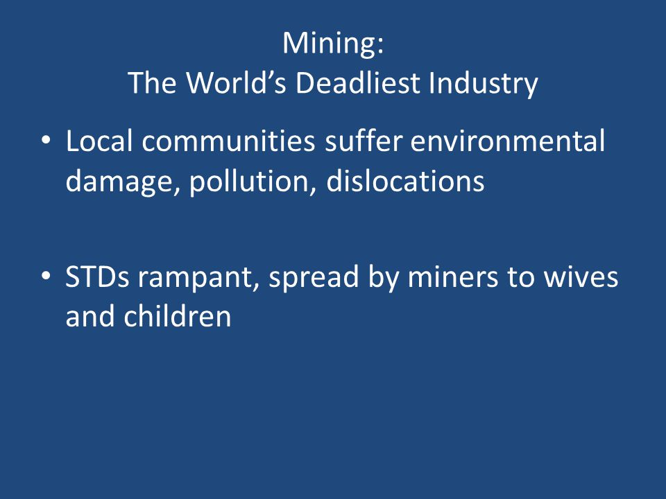 Mining: The Worlds Deadliest Industry Local communities suffer environmental damage, pollution, dislocations STDs rampant, spread by miners to wives and children