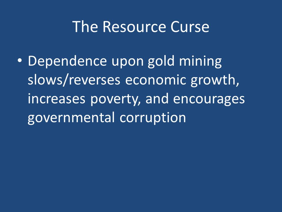 The Resource Curse Dependence upon gold mining slows/reverses economic growth, increases poverty, and encourages governmental corruption