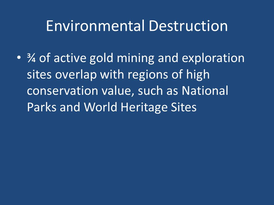 Environmental Destruction ¾ of active gold mining and exploration sites overlap with regions of high conservation value, such as National Parks and Wo