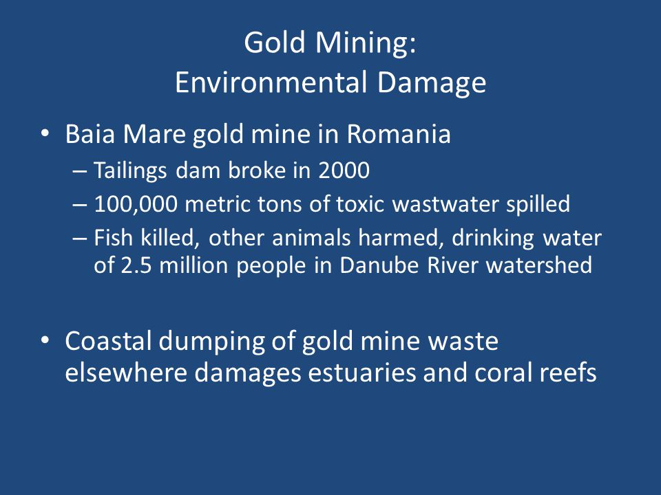 Gold Mining: Environmental Damage Baia Mare gold mine in Romania – Tailings dam broke in 2000 – 100,000 metric tons of toxic wastwater spilled – Fish
