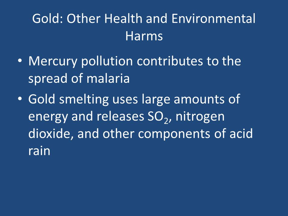 Gold: Other Health and Environmental Harms Mercury pollution contributes to the spread of malaria Gold smelting uses large amounts of energy and relea