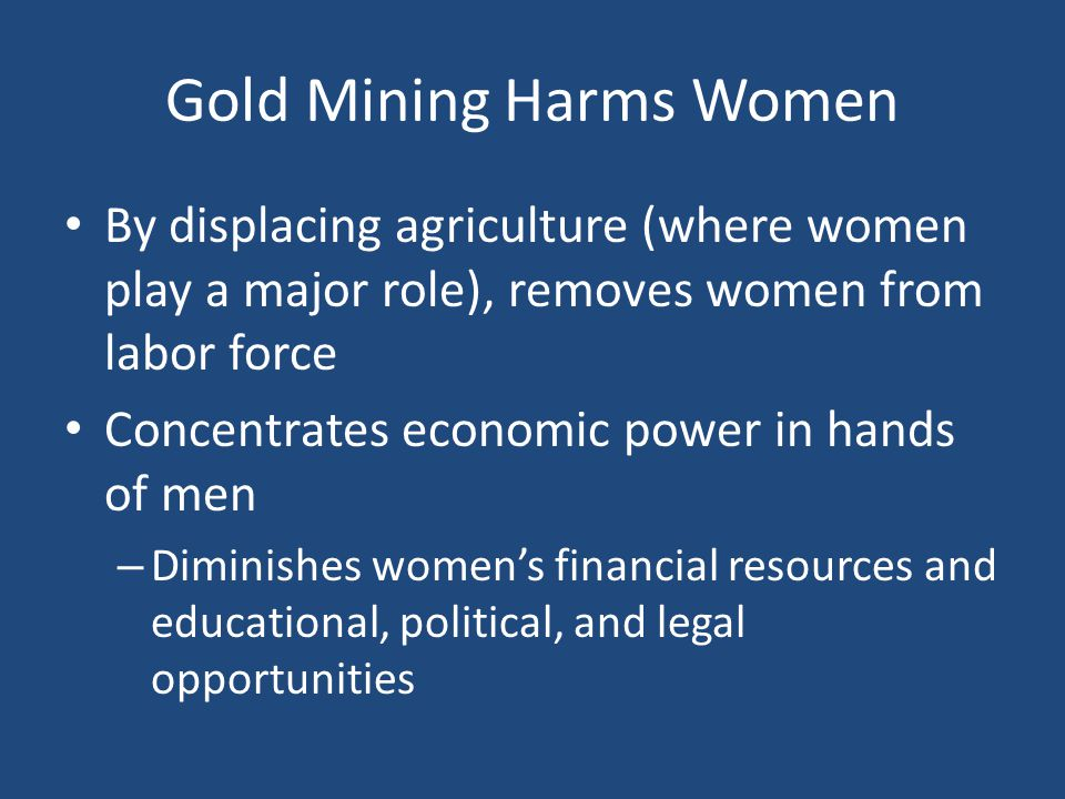 Gold Mining Harms Women By displacing agriculture (where women play a major role), removes women from labor force Concentrates economic power in hands