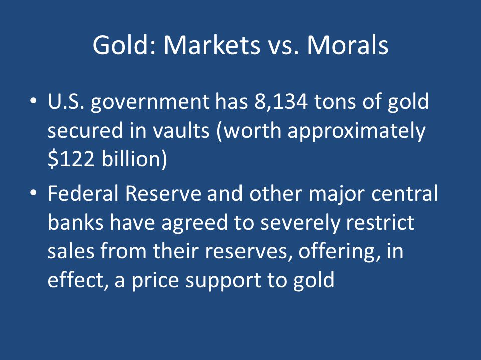 Gold: Markets vs. Morals U.S. government has 8,134 tons of gold secured in vaults (worth approximately $122 billion) Federal Reserve and other major c