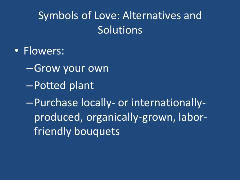 Symbols of Love: Alternatives and Solutions Flowers: – Grow your own – Potted plant – Purchase locally- or internationally- produced, organically-grown, labor- friendly bouquets