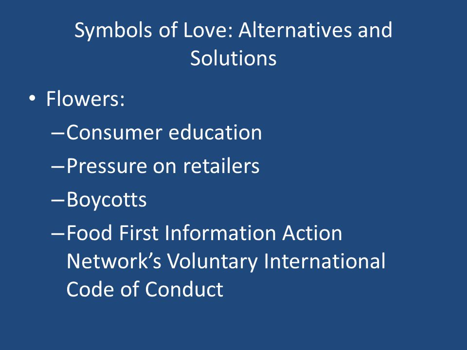 Symbols of Love: Alternatives and Solutions Flowers: – Consumer education – Pressure on retailers – Boycotts – Food First Information Action Networks Voluntary International Code of Conduct