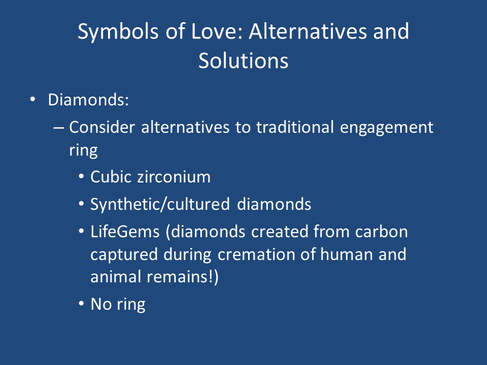 Symbols of Love: Alternatives and Solutions Diamonds: – Consider alternatives to traditional engagement ring Cubic zirconium Synthetic/cultured diamonds LifeGems (diamonds created from carbon captured during cremation of human and animal remains!) No ring