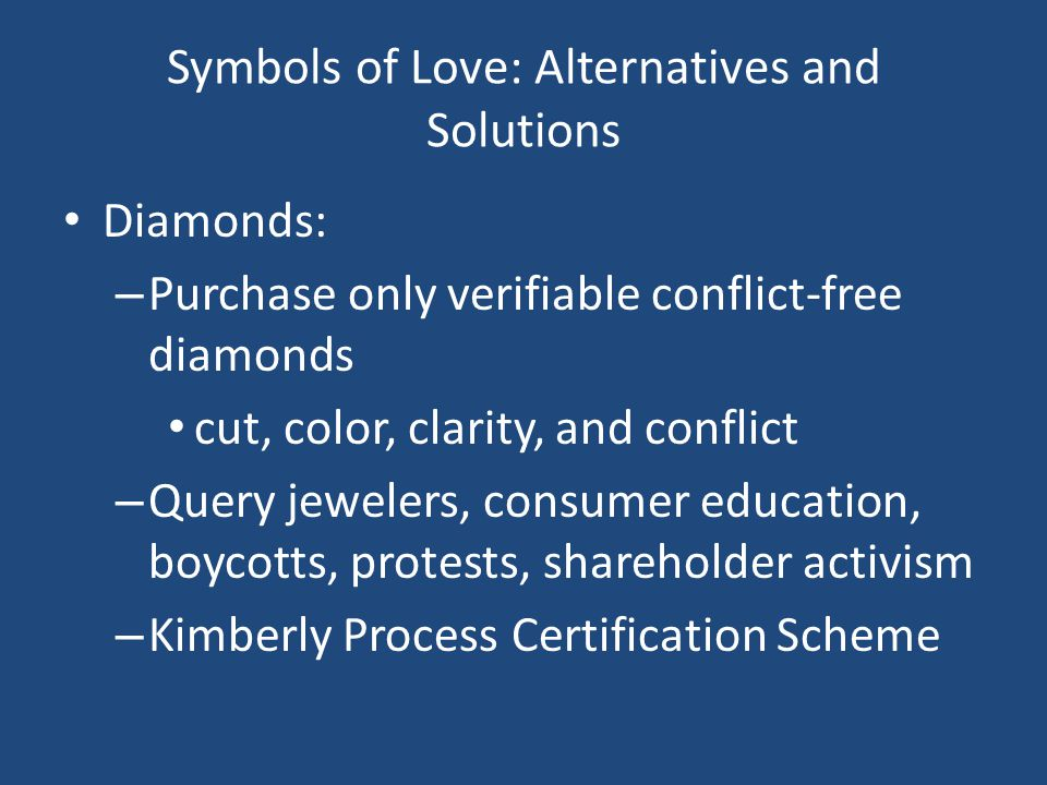 Symbols of Love: Alternatives and Solutions Diamonds: – Purchase only verifiable conflict-free diamonds cut, color, clarity, and conflict – Query jewelers, consumer education, boycotts, protests, shareholder activism – Kimberly Process Certification Scheme