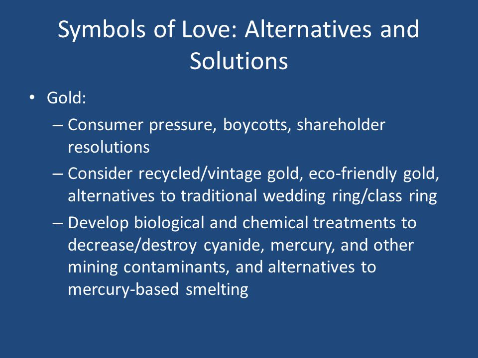 Symbols of Love: Alternatives and Solutions Gold: – Consumer pressure, boycotts, shareholder resolutions – Consider recycled/vintage gold, eco-friendly gold, alternatives to traditional wedding ring/class ring – Develop biological and chemical treatments to decrease/destroy cyanide, mercury, and other mining contaminants, and alternatives to mercury-based smelting