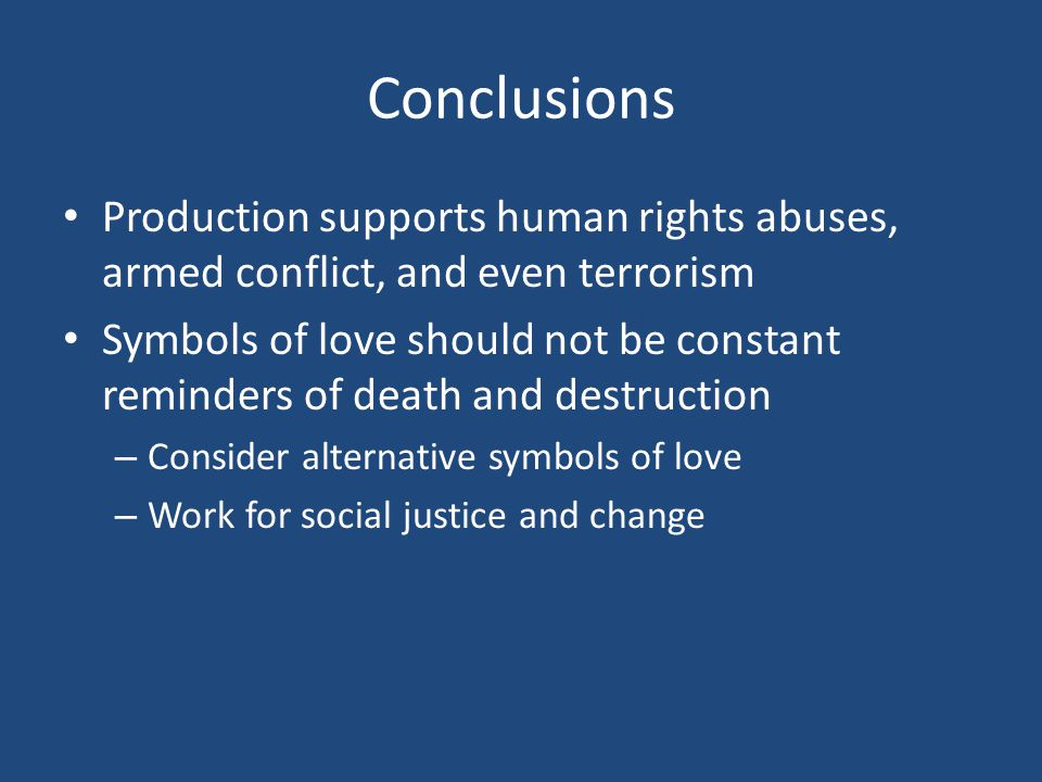 Conclusions Production supports human rights abuses, armed conflict, and even terrorism Symbols of love should not be constant reminders of death and