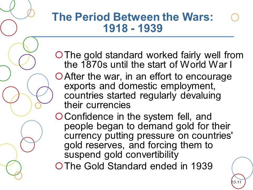 10-11 The Period Between the Wars: 1918 - 1939 The gold standard worked fairly well from the 1870s until the start of World War I After the war, in an