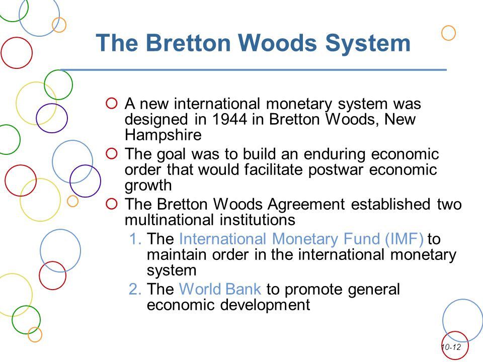10-12 The Bretton Woods System A new international monetary system was designed in 1944 in Bretton Woods, New Hampshire The goal was to build an endur