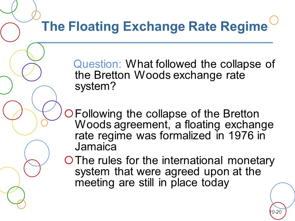 10-20 The Floating Exchange Rate Regime Question: What followed the collapse of the Bretton Woods exchange rate system? Following the collapse of the