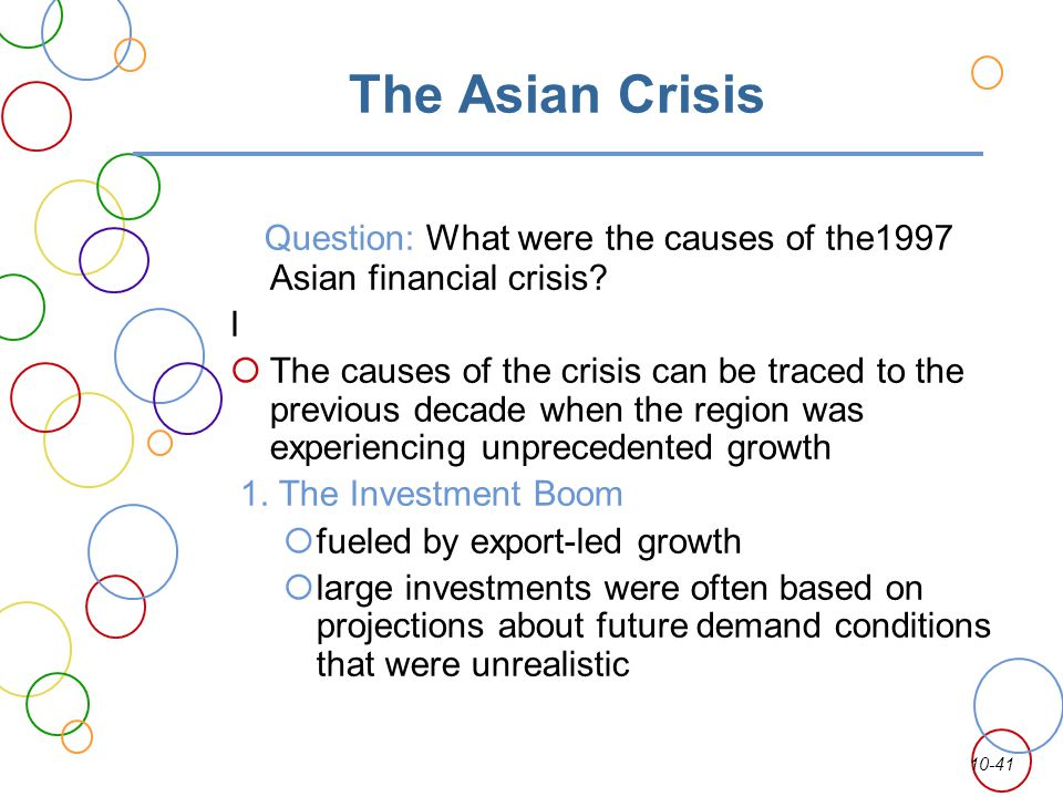 10-41 The Asian Crisis Question: What were the causes of the1997 Asian financial crisis? I The causes of the crisis can be traced to the previous deca