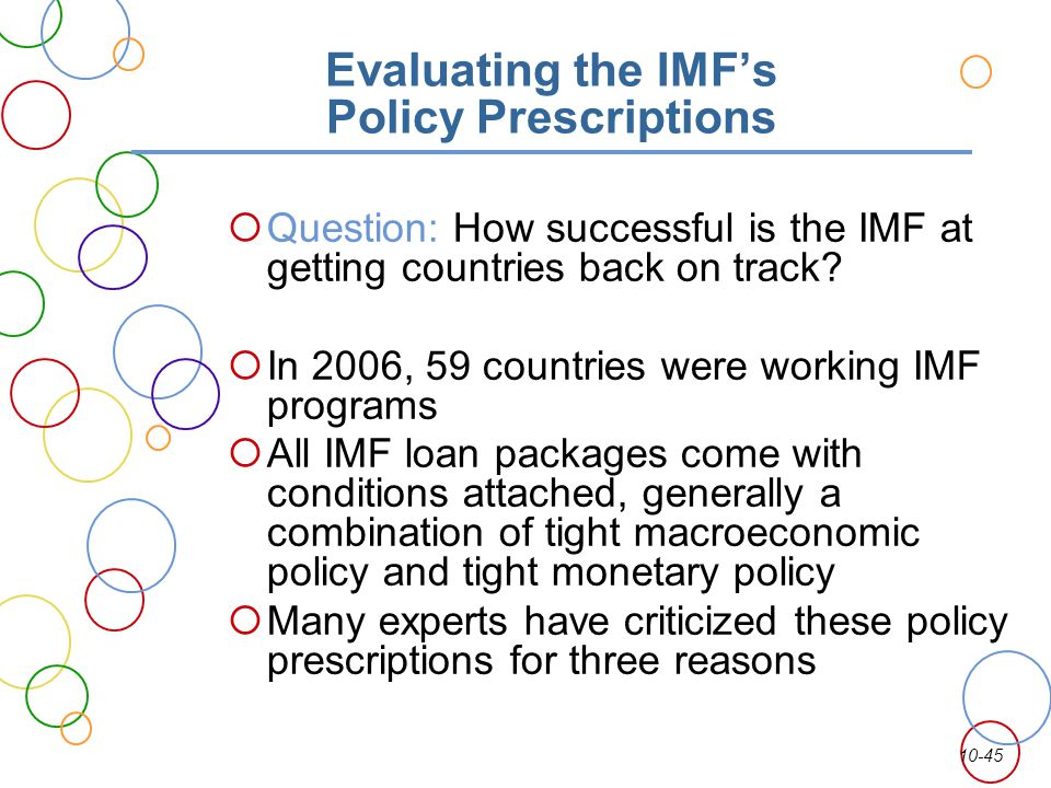 10-45 Evaluating the IMFs Policy Prescriptions Question: How successful is the IMF at getting countries back on track? In 2006, 59 countries were work
