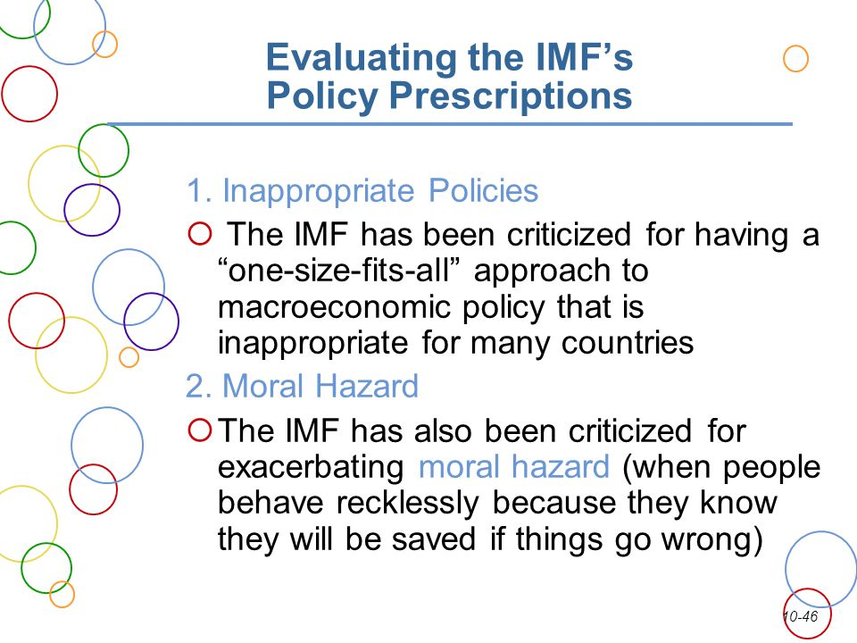10-46 Evaluating the IMFs Policy Prescriptions 1. Inappropriate Policies The IMF has been criticized for having a one-size-fits-all approach to macroe