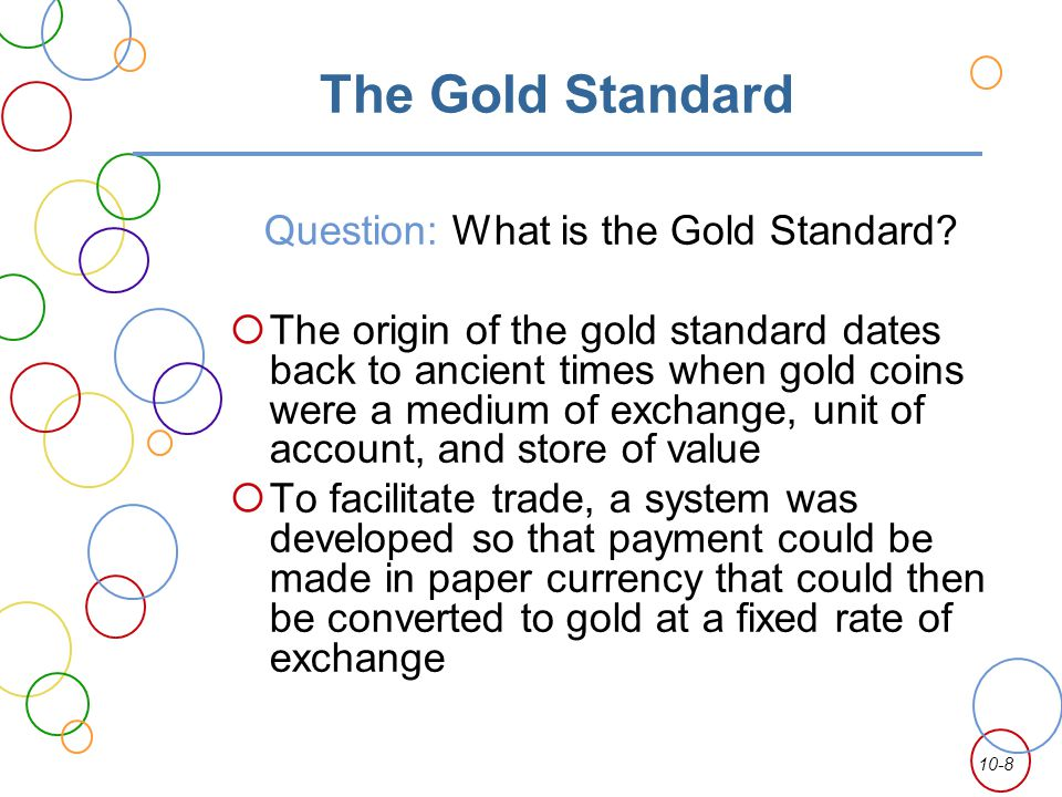 10-8 The Gold Standard Question: What is the Gold Standard? The origin of the gold standard dates back to ancient times when gold coins were a medium