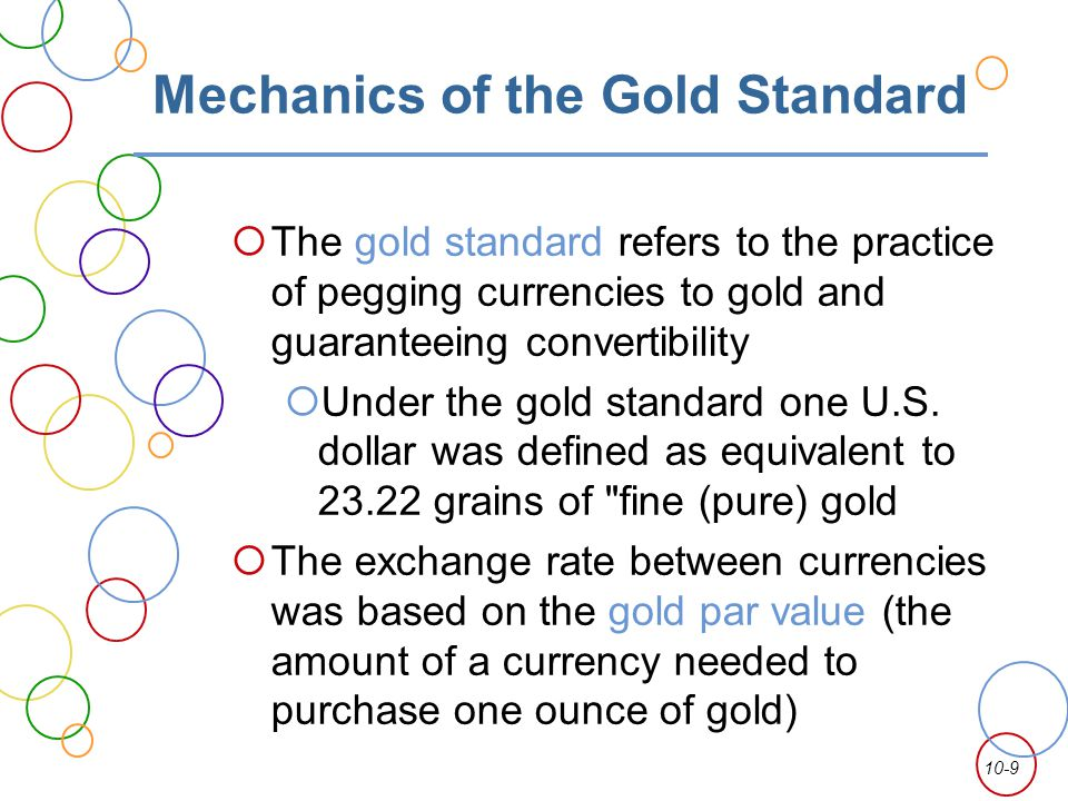 10-9 Mechanics of the Gold Standard The gold standard refers to the practice of pegging currencies to gold and guaranteeing convertibility Under the g