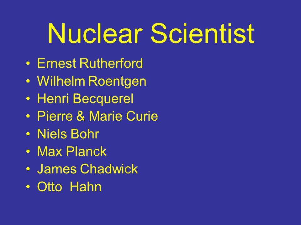Nuclear Scientist Ernest Rutherford Wilhelm Roentgen Henri Becquerel Pierre & Marie Curie Niels Bohr Max Planck James Chadwick Otto Hahn