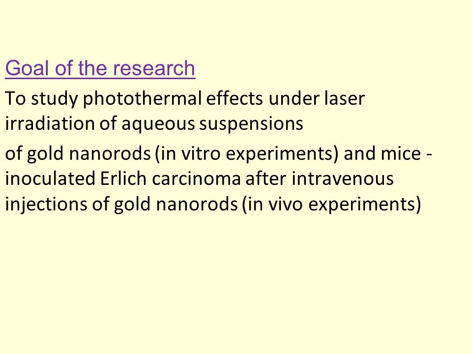 Goal of the research To study photothermal effects under laser irradiation of aqueous suspensions of gold nanorods (in vitro experiments) and mice - inoculated Erlich carcinoma after intravenous injections of gold nanorods (in vivo experiments)